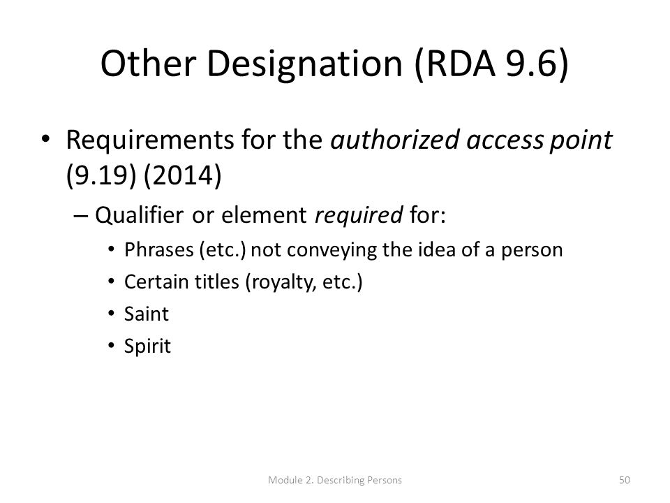 Other Designation (RDA 9.6) Requirements for the authorized access point (9.19) (2014) – Qualifier or element required for: Phrases (etc.) not conveying the idea of a person Certain titles (royalty, etc.) Saint Spirit Module 2.