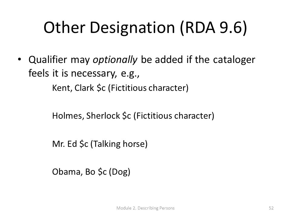 Other Designation (RDA 9.6) Qualifier may optionally be added if the cataloger feels it is necessary, e.g., Kent, Clark $c (Fictitious character) Holmes, Sherlock $c (Fictitious character) Mr.