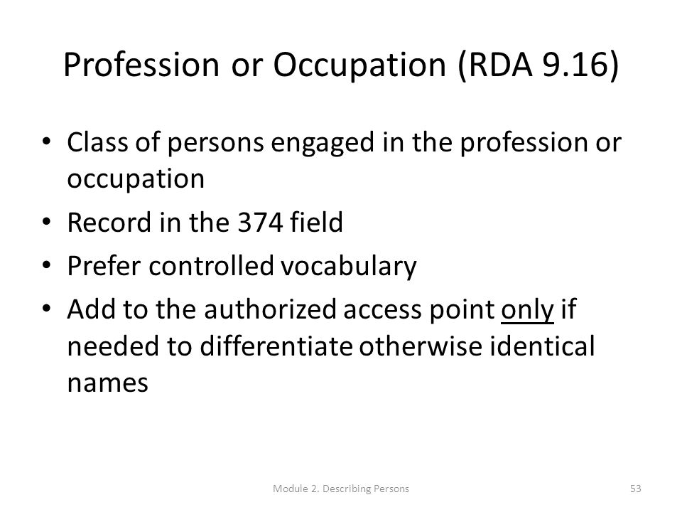 Profession or Occupation (RDA 9.16) Class of persons engaged in the profession or occupation Record in the 374 field Prefer controlled vocabulary Add to the authorized access point only if needed to differentiate otherwise identical names 53Module 2.