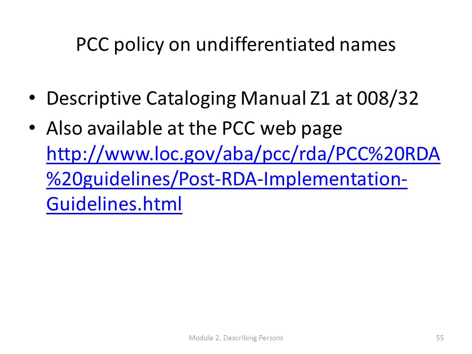PCC policy on undifferentiated names Descriptive Cataloging Manual Z1 at 008/32 Also available at the PCC web page http://www.loc.gov/aba/pcc/rda/PCC%20RDA %20guidelines/Post-RDA-Implementation- Guidelines.html http://www.loc.gov/aba/pcc/rda/PCC%20RDA %20guidelines/Post-RDA-Implementation- Guidelines.html Module 2.