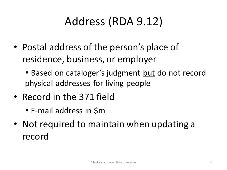 Address (RDA 9.12) Postal address of the person's place of residence, business, or employer  Based on cataloger's judgment but do not record physical addresses for living people Record in the 371 field  E-mail address in $m Not required to maintain when updating a record 63Module 2.