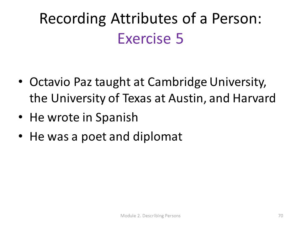 Recording Attributes of a Person: Exercise 5 Octavio Paz taught at Cambridge University, the University of Texas at Austin, and Harvard He wrote in Spanish He was a poet and diplomat 70Module 2.