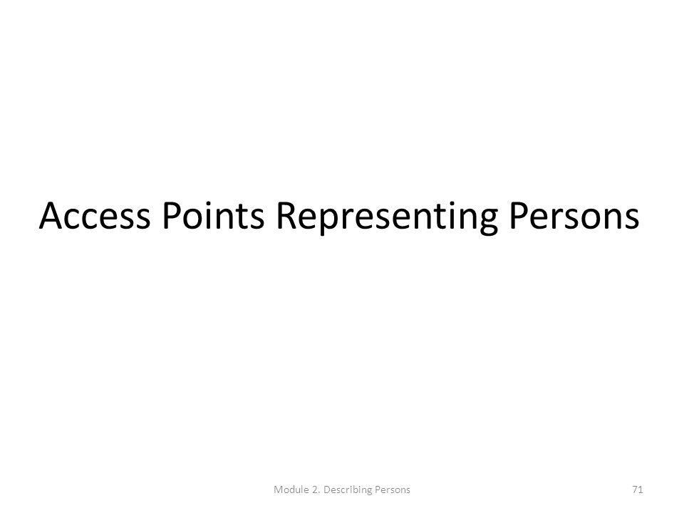 Access Points Representing Persons Module 2. Describing Persons71