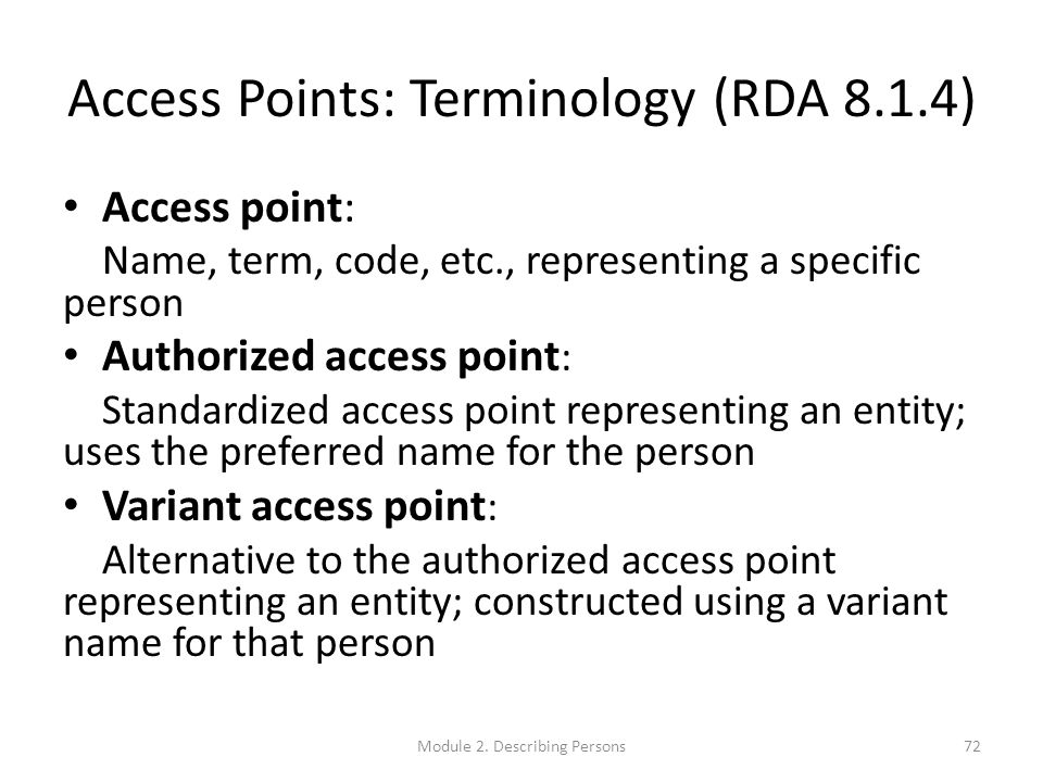 Access Points: Terminology (RDA 8.1.4) Access point: Name, term, code, etc., representing a specific person Authorized access point : Standardized access point representing an entity; uses the preferred name for the person Variant access point : Alternative to the authorized access point representing an entity; constructed using a variant name for that person 72Module 2.
