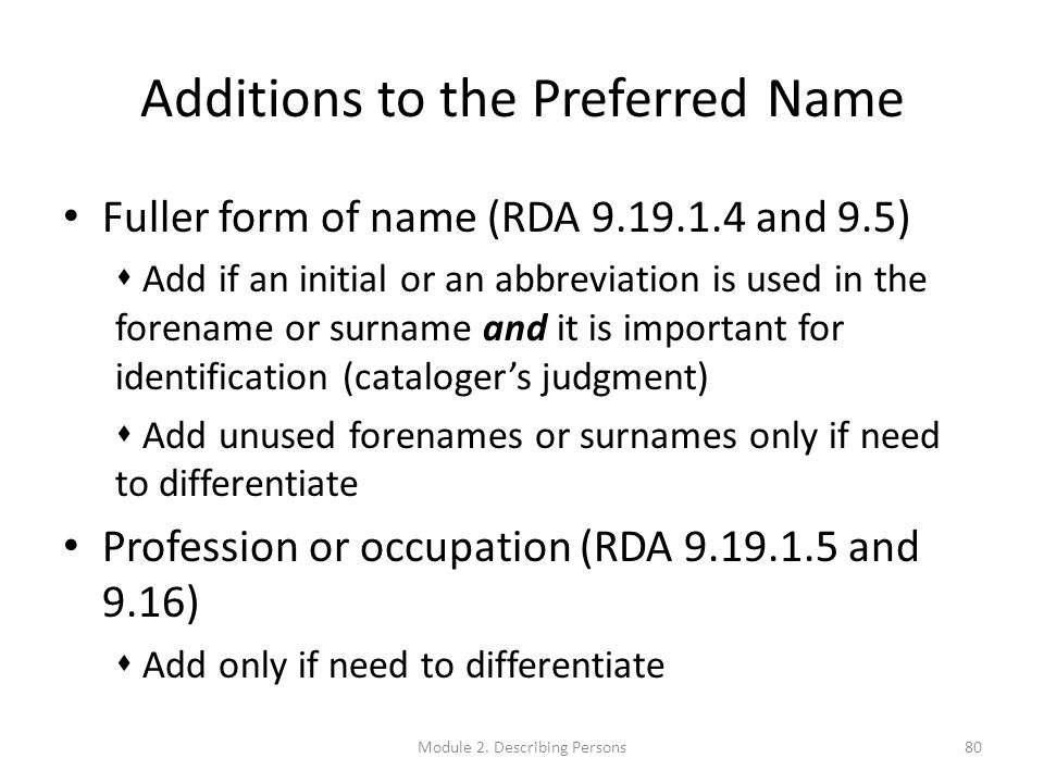 Additions to the Preferred Name Fuller form of name (RDA 9.19.1.4 and 9.5)  Add if an initial or an abbreviation is used in the forename or surname and it is important for identification (cataloger's judgment)  Add unused forenames or surnames only if need to differentiate Profession or occupation (RDA 9.19.1.5 and 9.16)  Add only if need to differentiate 80Module 2.