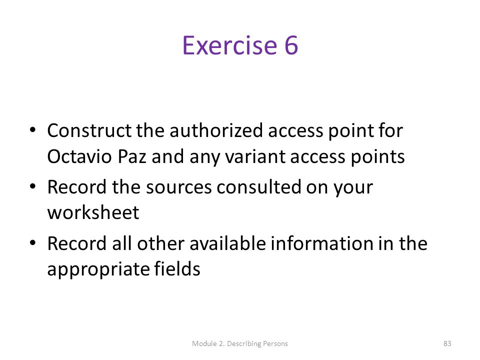 Exercise 6 Construct the authorized access point for Octavio Paz and any variant access points Record the sources consulted on your worksheet Record all other available information in the appropriate fields 83Module 2.