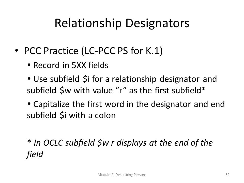 Relationship Designators PCC Practice (LC-PCC PS for K.1)  Record in 5XX fields  Use subfield $i for a relationship designator and subfield $w with value r as the first subfield*  Capitalize the first word in the designator and end subfield $i with a colon * In OCLC subfield $w r displays at the end of the field 89Module 2.