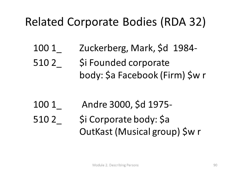 Related Corporate Bodies (RDA 32) 100 1_ Zuckerberg, Mark, $d 1984- 510 2_ $i Founded corporate body: $a Facebook (Firm) $w r 100 1_ Andre 3000, $d 1975- 510 2_ $i Corporate body: $a OutKast (Musical group) $w r 90Module 2.