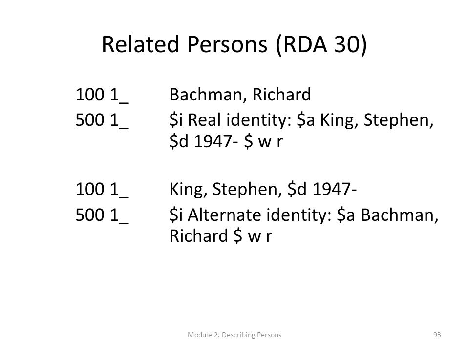 Related Persons (RDA 30) 100 1_ Bachman, Richard 500 1_ $i Real identity: $a King, Stephen, $d 1947- $ w r 100 1_ King, Stephen, $d 1947- 500 1_ $i Alternate identity: $a Bachman, Richard $ w r 93Module 2.