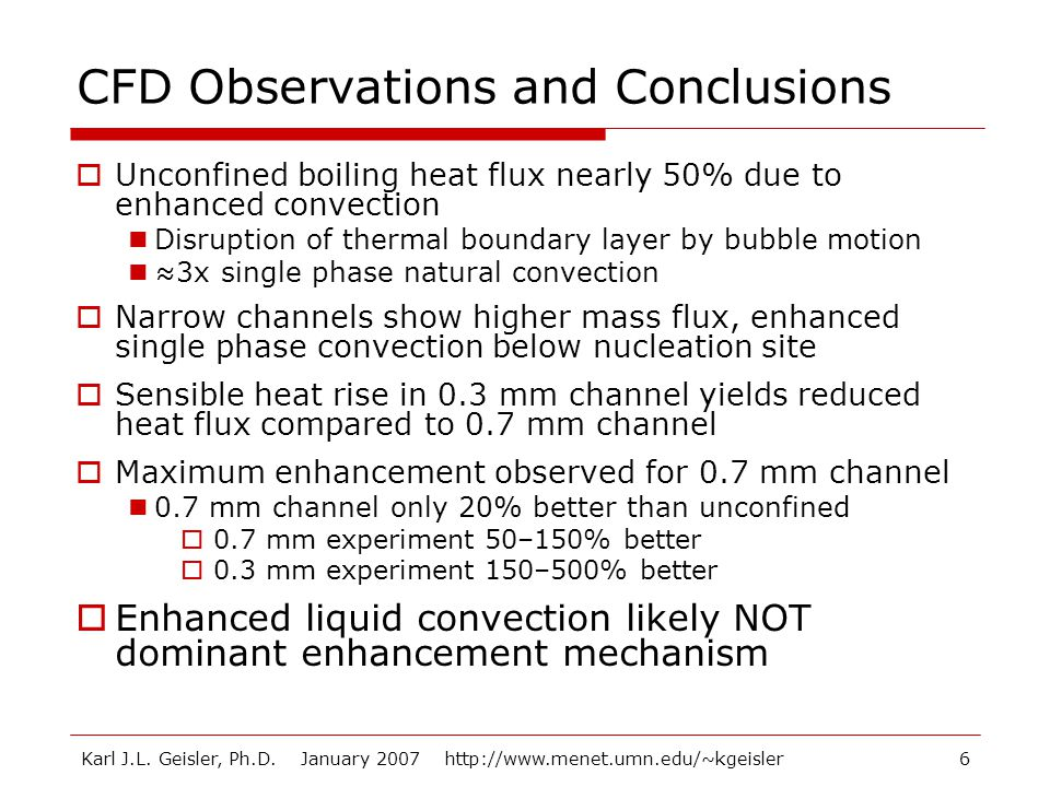 Karl J.L. Geisler, Ph.D. January 2007 http://www.menet.umn.edu/~kgeisler6 CFD Observations and Conclusions  Unconfined boiling heat flux nearly 50% d