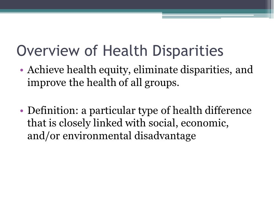 Overview of Health Disparities Achieve health equity, eliminate disparities, and improve the health of all groups. Definition: a particular type of he