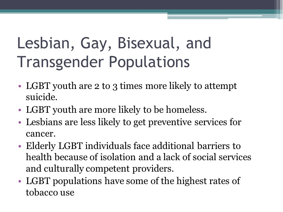 Lesbian, Gay, Bisexual, and Transgender Populations LGBT youth are 2 to 3 times more likely to attempt suicide. LGBT youth are more likely to be homel