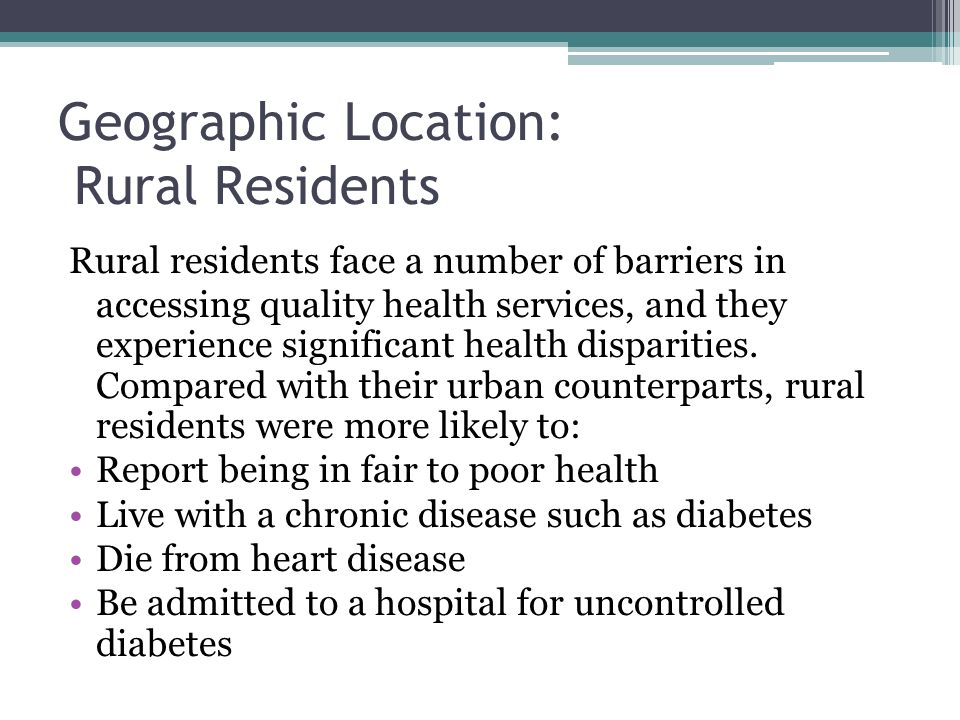 Geographic Location: Rural Residents Rural residents face a number of barriers in accessing quality health services, and they experience significant h