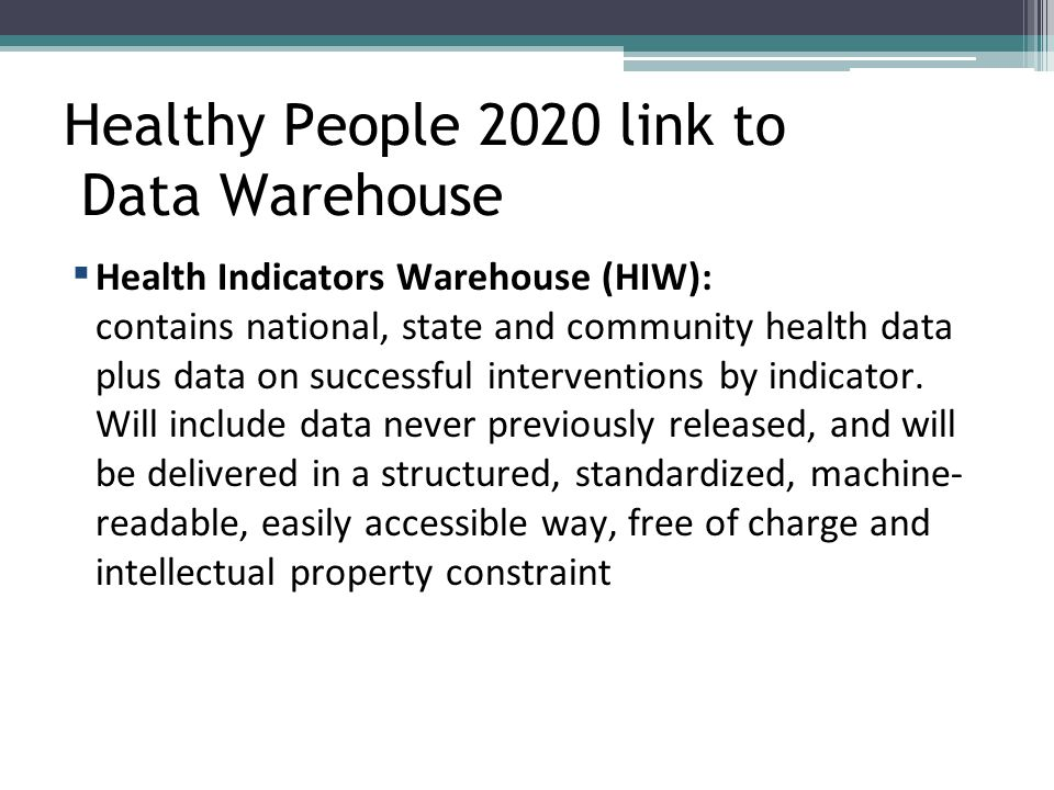 Healthy People 2020 link to Data Warehouse ▪ Health Indicators Warehouse (HIW): contains national, state and community health data plus data on succes