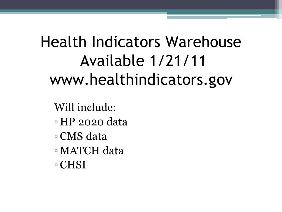 Health Indicators Warehouse Available 1/21/11 www.healthindicators.gov Will include: ▫HP 2020 data ▫CMS data ▫MATCH data ▫CHSI
