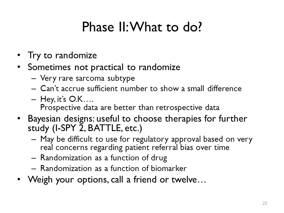 Phase II: What to do? Try to randomize Sometimes not practical to randomize – Very rare sarcoma subtype – Can't accrue sufficient number to show a sma