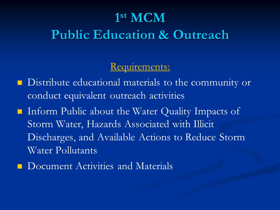 1 st MCM Public Education & Outreach Requirements: Distribute educational materials to the community or conduct equivalent outreach activities Inform Public about the Water Quality Impacts of Storm Water, Hazards Associated with Illicit Discharges, and Available Actions to Reduce Storm Water Pollutants Document Activities and Materials