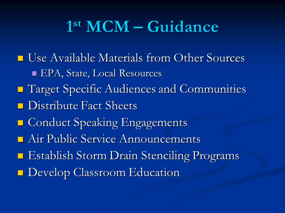 1 st MCM – Guidance Use Available Materials from Other Sources Use Available Materials from Other Sources EPA, State, Local Resources EPA, State, Local Resources Target Specific Audiences and Communities Target Specific Audiences and Communities Distribute Fact Sheets Distribute Fact Sheets Conduct Speaking Engagements Conduct Speaking Engagements Air Public Service Announcements Air Public Service Announcements Establish Storm Drain Stenciling Programs Establish Storm Drain Stenciling Programs Develop Classroom Education Develop Classroom Education