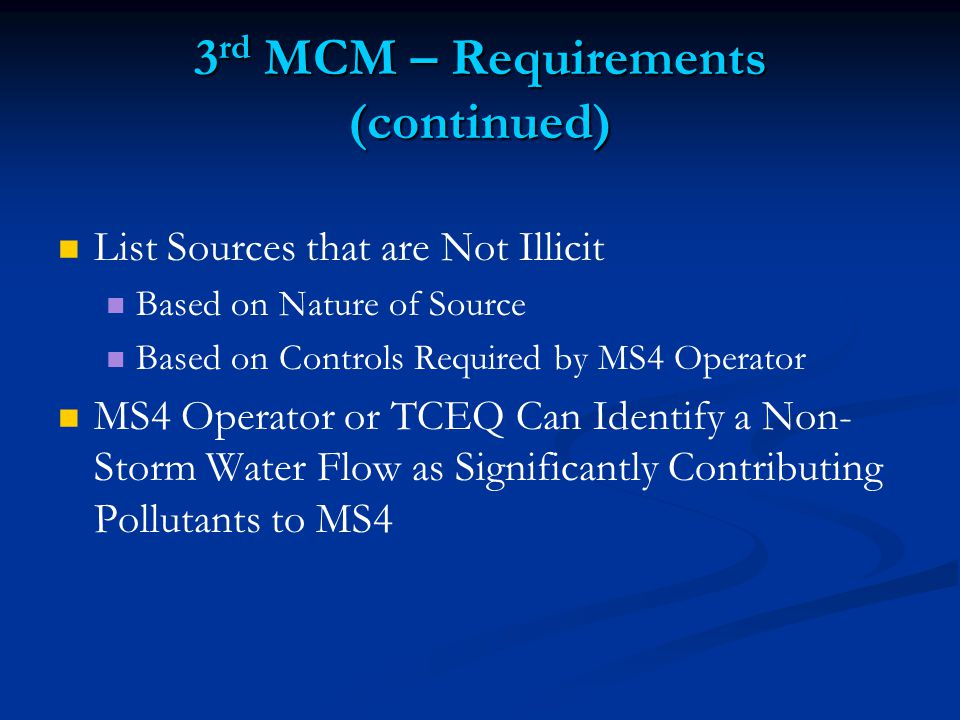 3 rd MCM – Requirements (continued) List Sources that are Not Illicit Based on Nature of Source Based on Controls Required by MS4 Operator MS4 Operator or TCEQ Can Identify a Non- Storm Water Flow as Significantly Contributing Pollutants to MS4