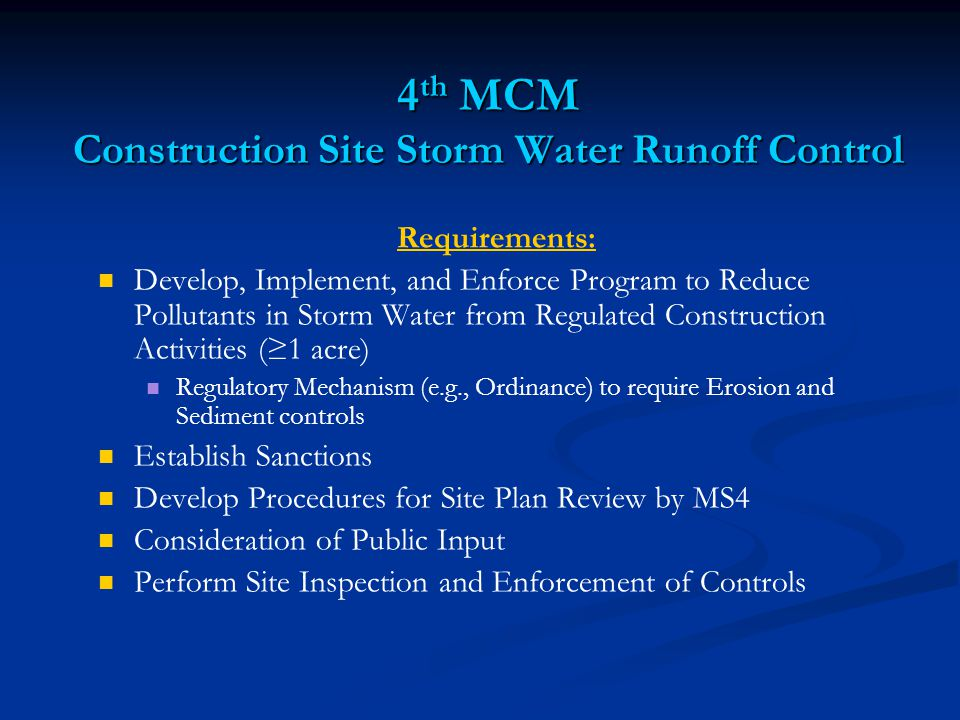 4 th MCM Construction Site Storm Water Runoff Control Requirements: Develop, Implement, and Enforce Program to Reduce Pollutants in Storm Water from Regulated Construction Activities (≥1 acre) Regulatory Mechanism (e.g., Ordinance) to require Erosion and Sediment controls Establish Sanctions Develop Procedures for Site Plan Review by MS4 Consideration of Public Input Perform Site Inspection and Enforcement of Controls