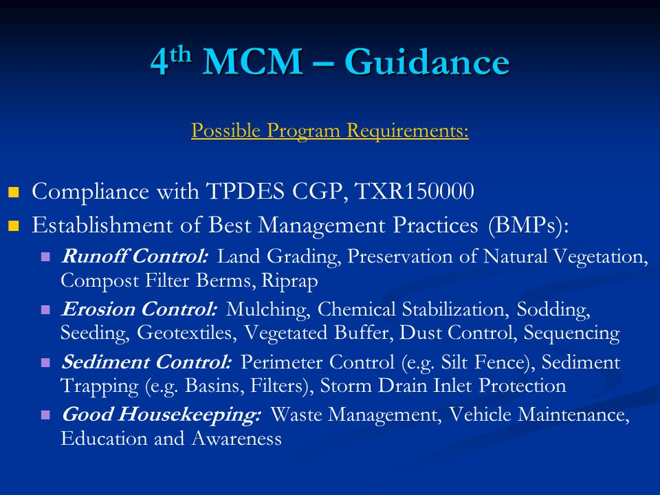 4 th MCM – Guidance Possible Program Requirements: Compliance with TPDES CGP, TXR Establishment of Best Management Practices (BMPs): Runoff Control: Land Grading, Preservation of Natural Vegetation, Compost Filter Berms, Riprap Erosion Control: Mulching, Chemical Stabilization, Sodding, Seeding, Geotextiles, Vegetated Buffer, Dust Control, Sequencing Sediment Control: Perimeter Control (e.g.