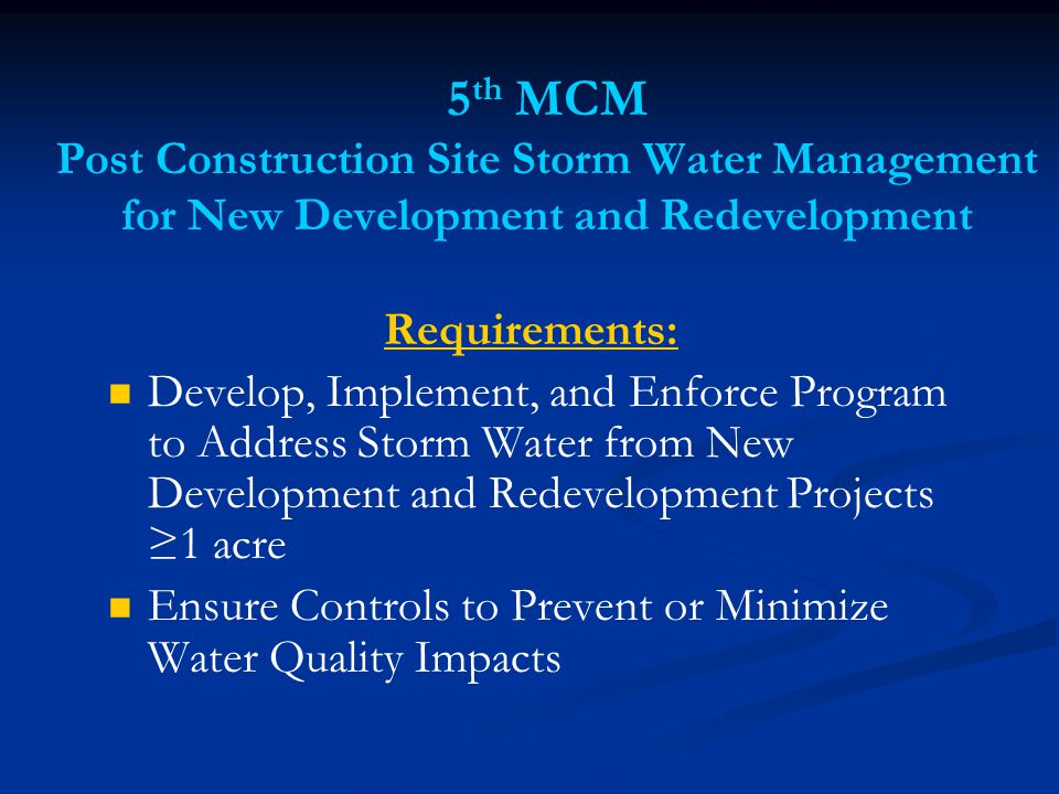 5 th MCM Post Construction Site Storm Water Management for New Development and Redevelopment Requirements: Develop, Implement, and Enforce Program to Address Storm Water from New Development and Redevelopment Projects ≥1 acre Ensure Controls to Prevent or Minimize Water Quality Impacts