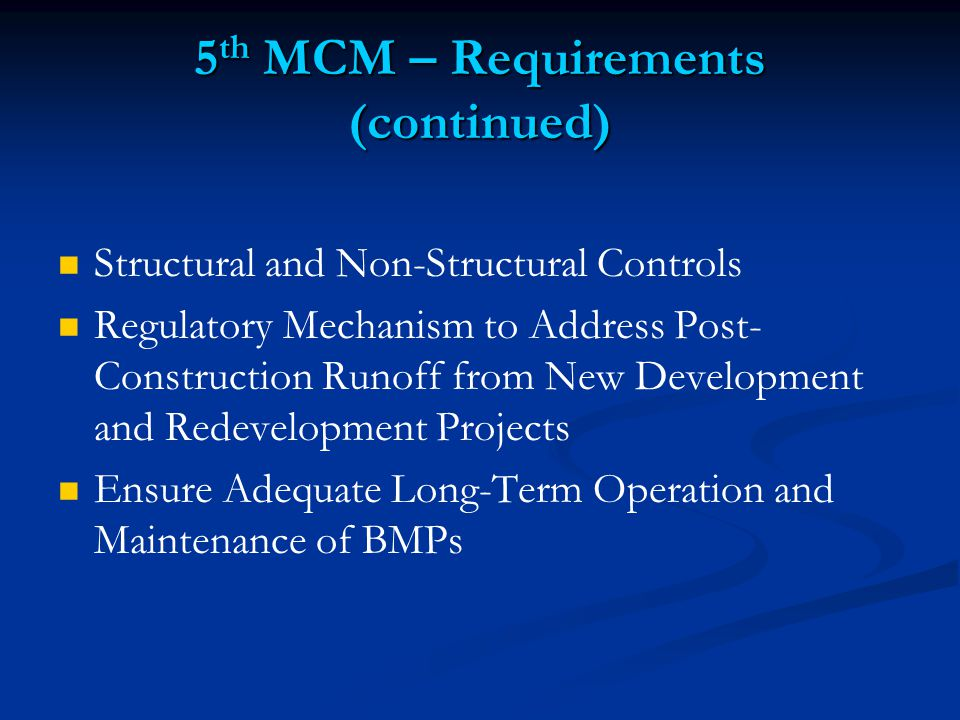5 th MCM – Requirements (continued) Structural and Non-Structural Controls Regulatory Mechanism to Address Post- Construction Runoff from New Development and Redevelopment Projects Ensure Adequate Long-Term Operation and Maintenance of BMPs