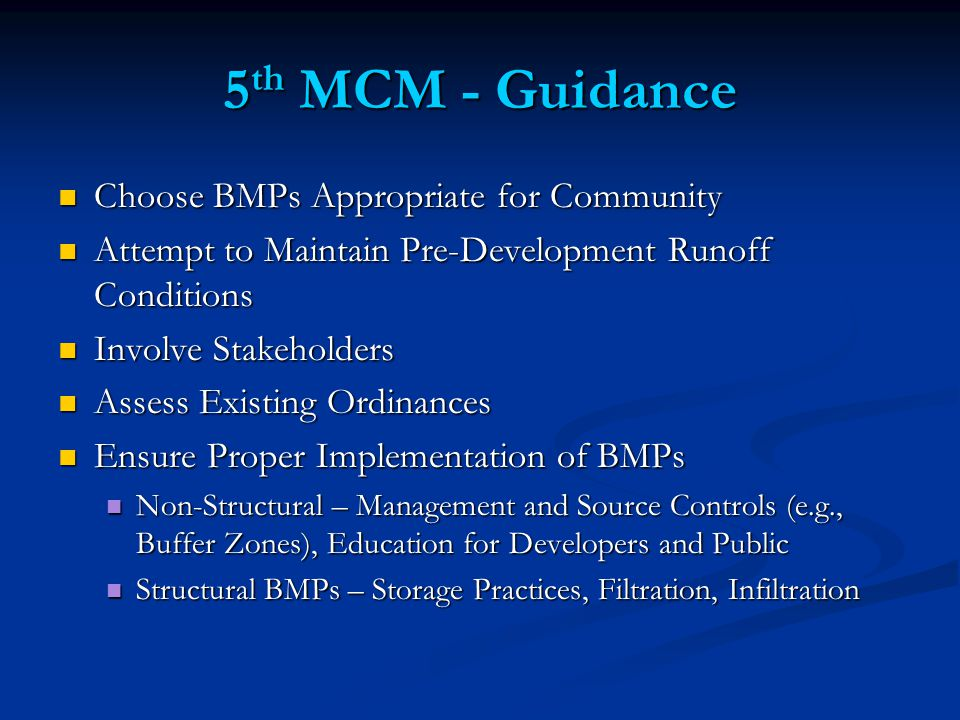 5 th MCM - Guidance Choose BMPs Appropriate for Community Choose BMPs Appropriate for Community Attempt to Maintain Pre-Development Runoff Conditions Attempt to Maintain Pre-Development Runoff Conditions Involve Stakeholders Involve Stakeholders Assess Existing Ordinances Assess Existing Ordinances Ensure Proper Implementation of BMPs Ensure Proper Implementation of BMPs Non-Structural – Management and Source Controls (e.g., Buffer Zones), Education for Developers and Public Non-Structural – Management and Source Controls (e.g., Buffer Zones), Education for Developers and Public Structural BMPs – Storage Practices, Filtration, Infiltration Structural BMPs – Storage Practices, Filtration, Infiltration