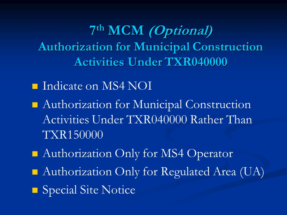 7 th MCM (Optional) Authorization for Municipal Construction Activities Under TXR Indicate on MS4 NOI Authorization for Municipal Construction Activities Under TXR Rather Than TXR Authorization Only for MS4 Operator Authorization Only for Regulated Area (UA) Special Site Notice