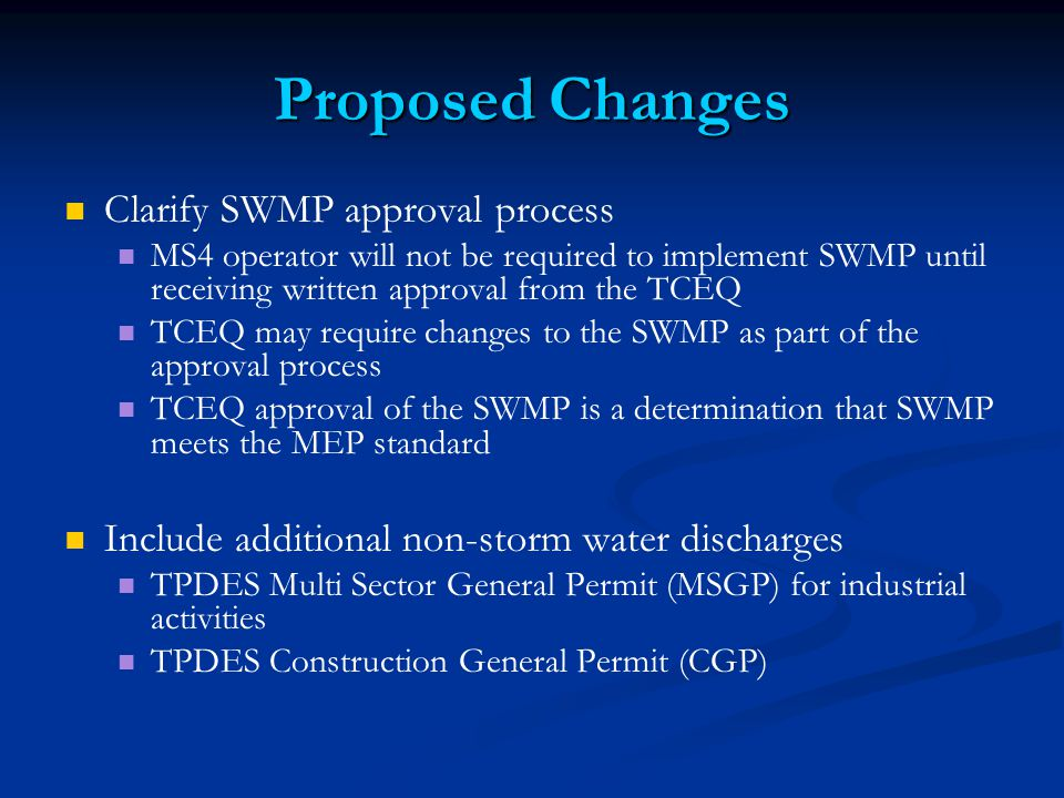 Proposed Changes Clarify SWMP approval process MS4 operator will not be required to implement SWMP until receiving written approval from the TCEQ TCEQ may require changes to the SWMP as part of the approval process TCEQ approval of the SWMP is a determination that SWMP meets the MEP standard Include additional non-storm water discharges TPDES Multi Sector General Permit (MSGP) for industrial activities TPDES Construction General Permit (CGP)