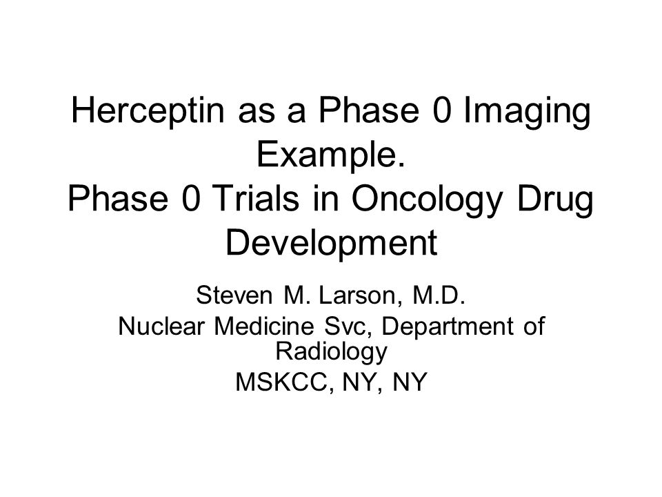 Herceptin as a Phase 0 Imaging Example. Phase 0 Trials in Oncology Drug Development Steven M. Larson, M.D. Nuclear Medicine Svc, Department of Radiolo