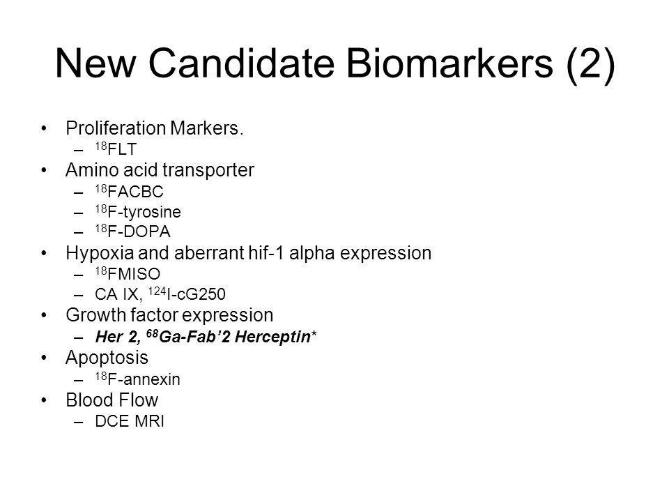 New Candidate Biomarkers (2) Proliferation Markers. – 18 FLT Amino acid transporter – 18 FACBC – 18 F-tyrosine – 18 F-DOPA Hypoxia and aberrant hif-1