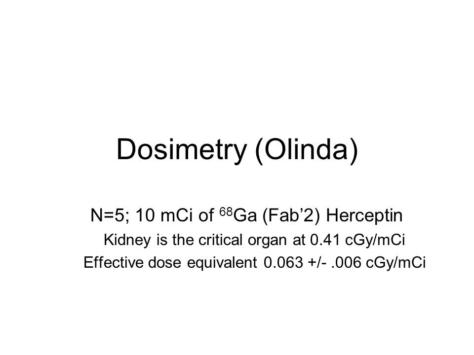 Dosimetry (Olinda) N=5; 10 mCi of 68 Ga (Fab'2) Herceptin Kidney is the critical organ at 0.41 cGy/mCi Effective dose equivalent 0.063 +/-.006 cGy/mCi