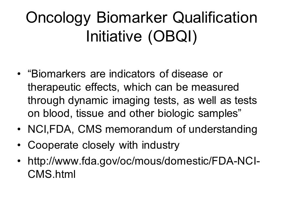 Potential Benefit of Biomarkers in Clinical Trials Determine if patient's tumor is likely to respond at all to specific treatments Assess after 1 or 2 treatments if a tumor is dying, even if it is not shrinking in size Determine which patients are at high risk for their patient recurring after surgery Efficiently evaluate whether an experimental therapy is effective for tumor treatment