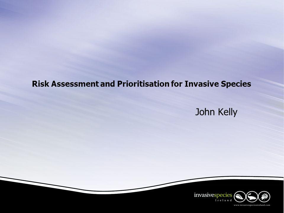 Risk Assessment and Prioritisation for Invasive Species John Kelly