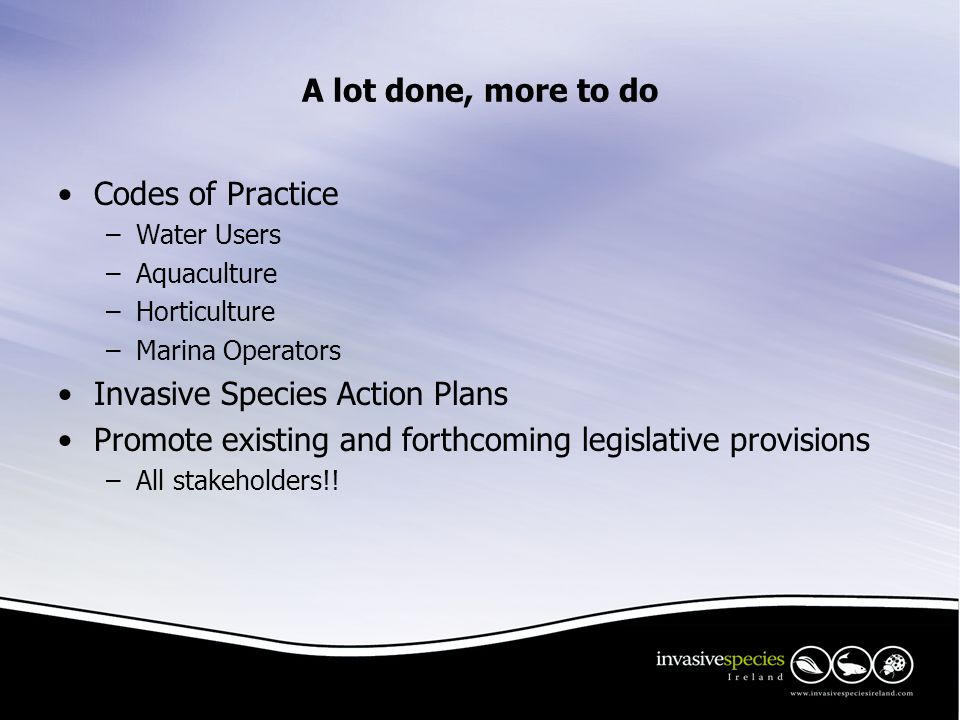 A lot done, more to do Codes of Practice –Water Users –Aquaculture –Horticulture –Marina Operators Invasive Species Action Plans Promote existing and