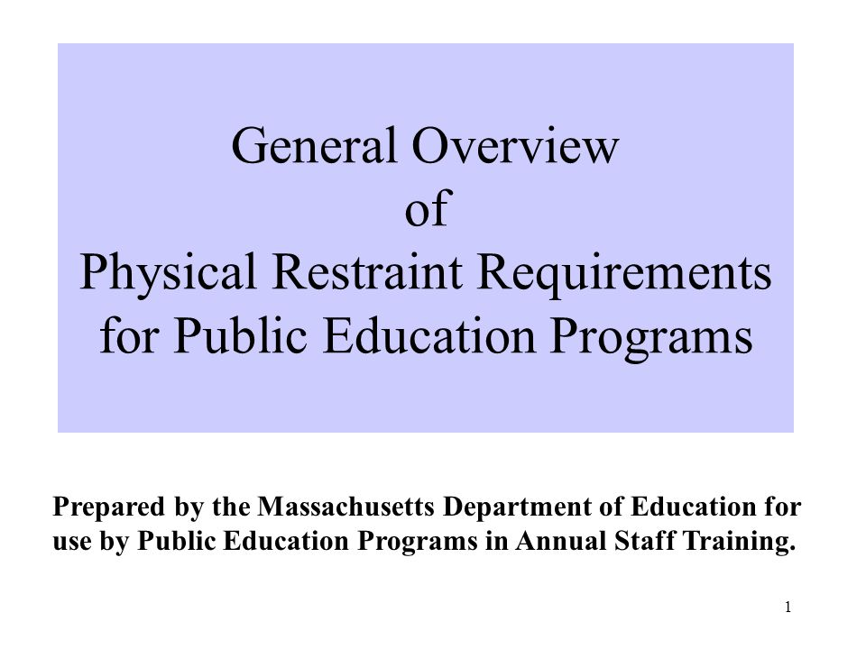 1 General Overview of Physical Restraint Requirements for Public Education Programs Prepared by the Massachusetts Department of Education for use by Public Education Programs in Annual Staff Training.