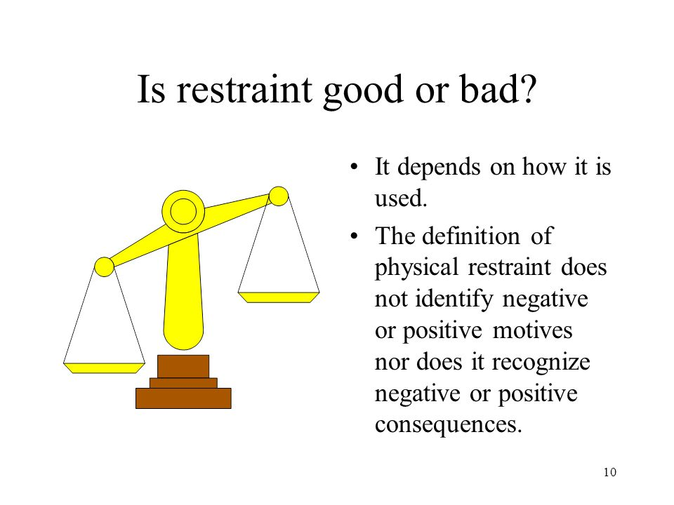 10 Is restraint good or bad. It depends on how it is used.