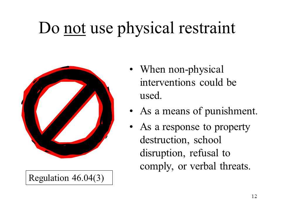 12 Do not use physical restraint When non-physical interventions could be used.