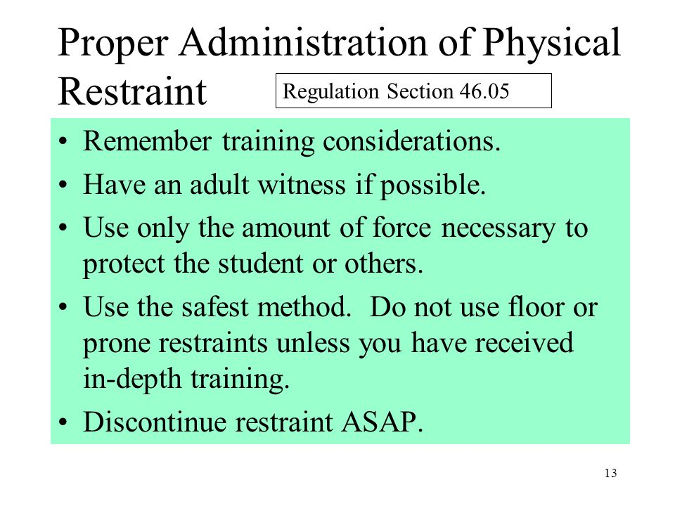 13 Proper Administration of Physical Restraint Remember training considerations.