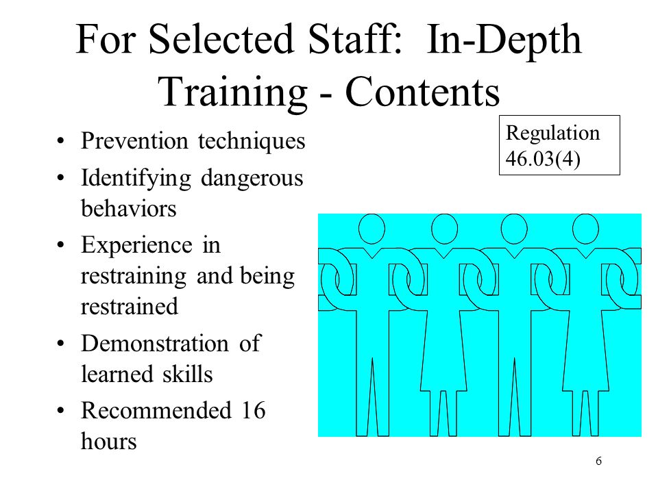 6 For Selected Staff: In-Depth Training - Contents Prevention techniques Identifying dangerous behaviors Experience in restraining and being restrained Demonstration of learned skills Recommended 16 hours Regulation 46.03(4)