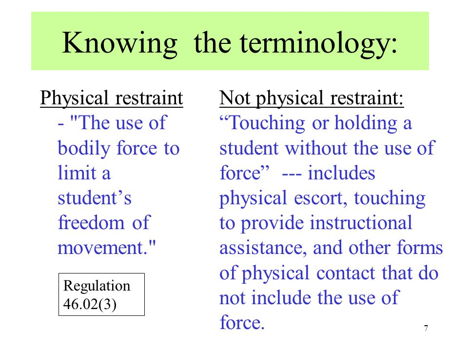7 Knowing the terminology: Physical restraint - The use of bodily force to limit a student's freedom of movement. Not physical restraint: Touching or holding a student without the use of force --- includes physical escort, touching to provide instructional assistance, and other forms of physical contact that do not include the use of force.