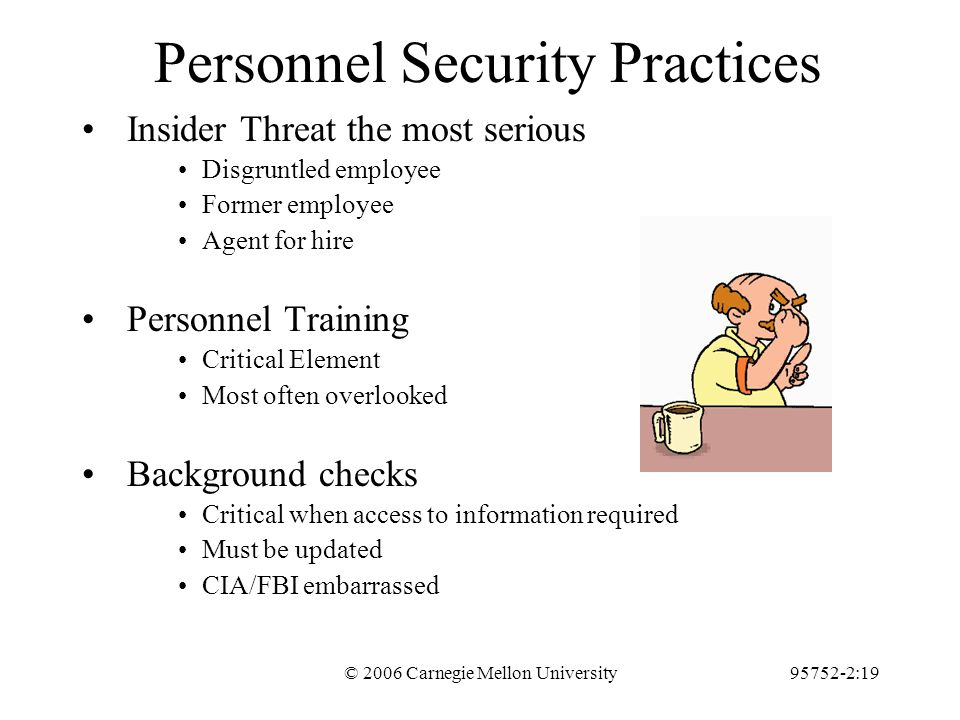 © 2006 Carnegie Mellon University95752-2:19 Personnel Security Practices Insider Threat the most serious Disgruntled employee Former employee Agent for hire Personnel Training Critical Element Most often overlooked Background checks Critical when access to information required Must be updated CIA/FBI embarrassed