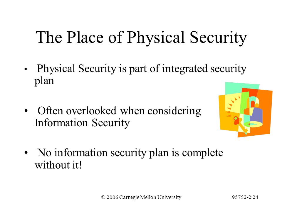 © 2006 Carnegie Mellon University95752-2:24 The Place of Physical Security Physical Security is part of integrated security plan Often overlooked when considering Information Security No information security plan is complete without it!