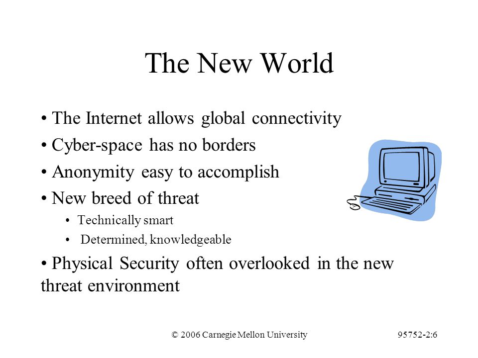 © 2006 Carnegie Mellon University95752-2:6 The New World The Internet allows global connectivity Cyber-space has no borders Anonymity easy to accomplish New breed of threat Technically smart Determined, knowledgeable Physical Security often overlooked in the new threat environment