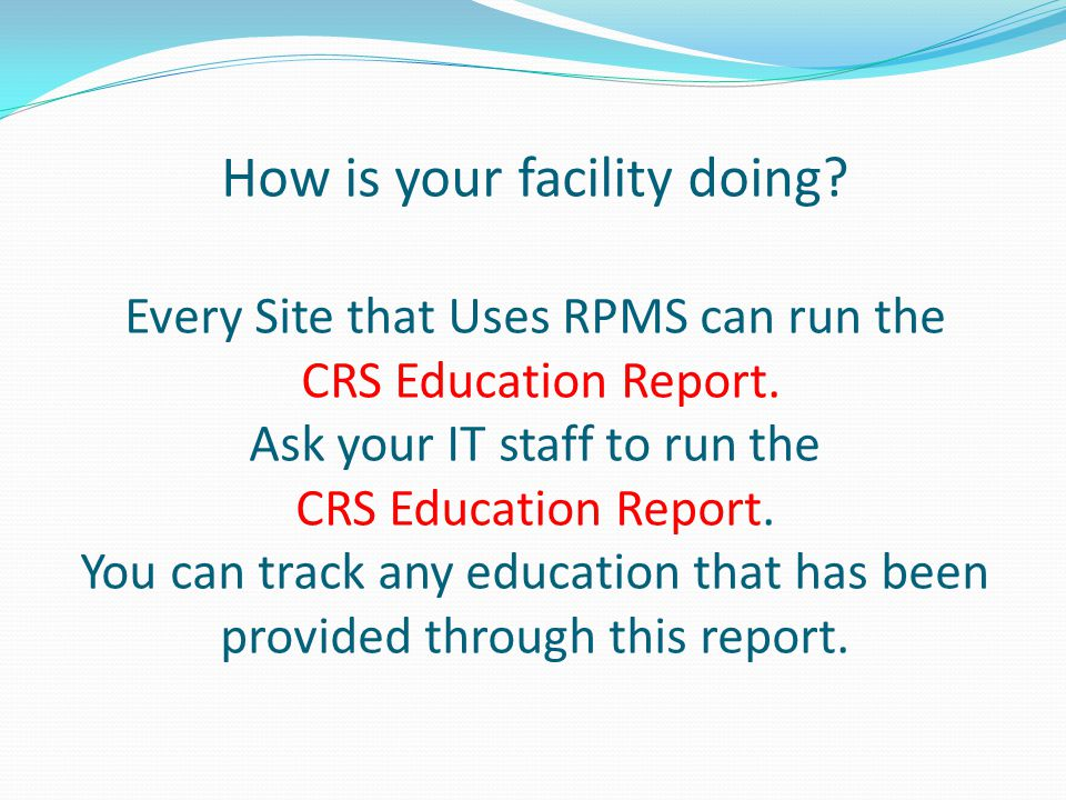 How is your facility doing. Every Site that Uses RPMS can run the CRS Education Report.
