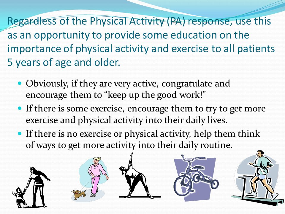 Regardless of the Physical Activity (PA) response, use this as an opportunity to provide some education on the importance of physical activity and exercise to all patients 5 years of age and older.