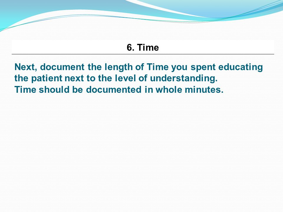 6. Time Next, document the length of Time you spent educating the patient next to the level of understanding. Time should be documented in whole minut