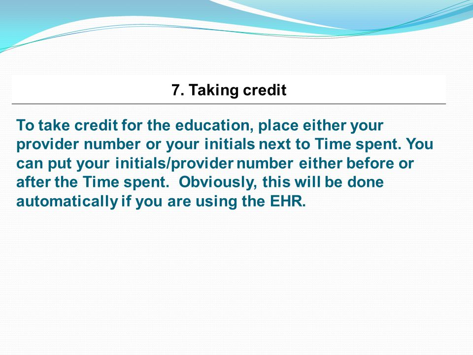 7. Taking credit To take credit for the education, place either your provider number or your initials next to Time spent. You can put your initials/pr