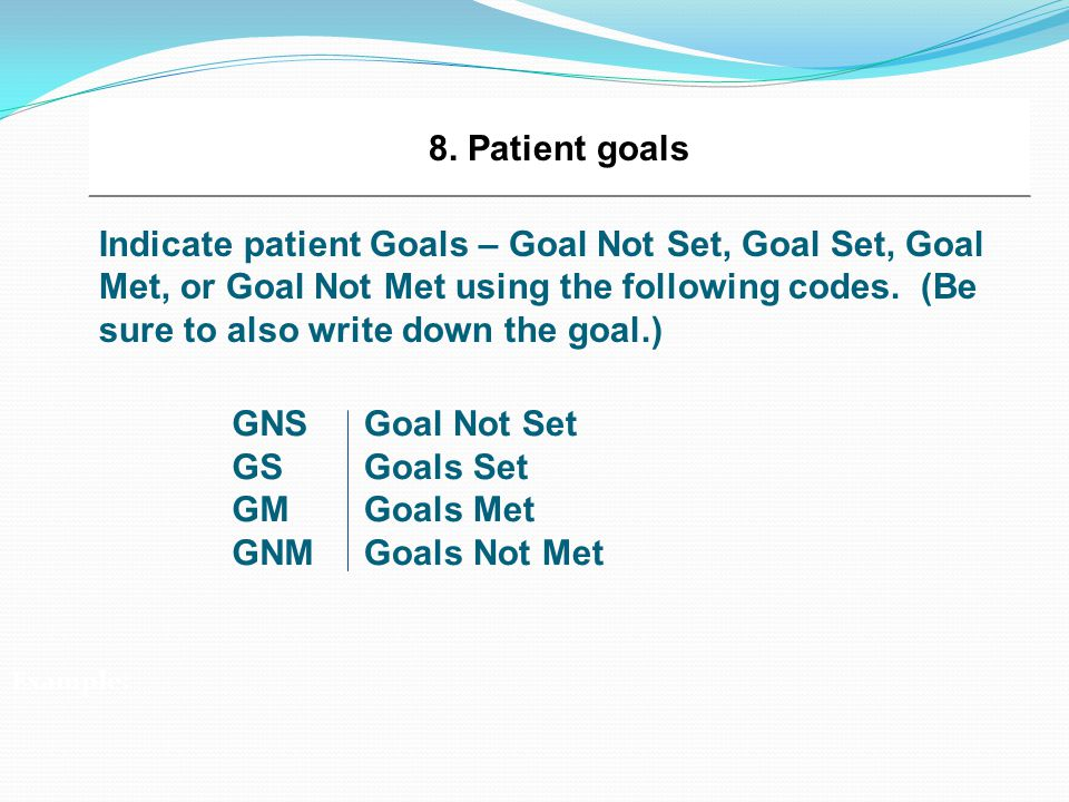 8. Patient goals Indicate patient Goals – Goal Not Set, Goal Set, Goal Met, or Goal Not Met using the following codes. (Be sure to also write down the